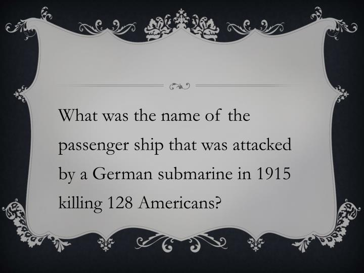 What was the name of the passenger ship that was attacked by a German submarine in 1915 killing 128 Americans?