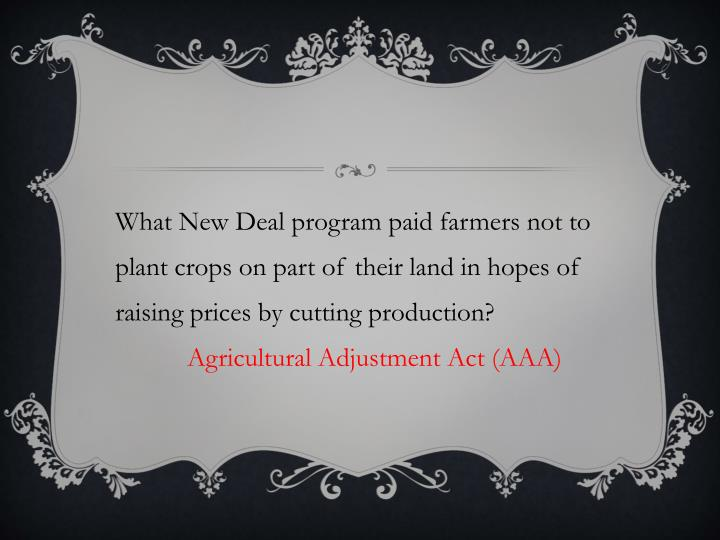 What New Deal program paid farmers not to plant crops on part of their land in hopes of raising prices by cutting production