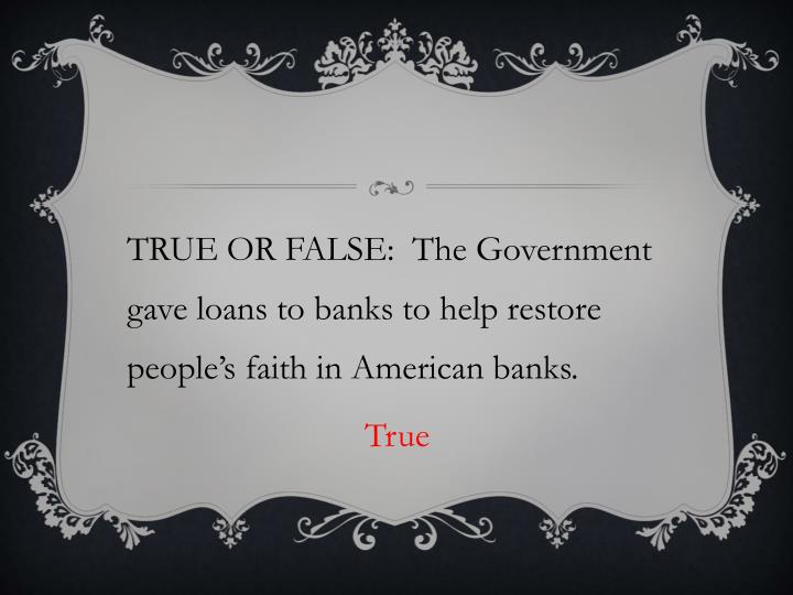 TRUE OR FALSE:  The Government gave loans to banks to help restore people's faith in American