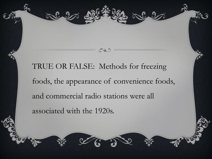 TRUE OR FALSE:  Methods for freezing foods, the appearance of convenience foods, and commercial radio stations were all associated with the 1920s.
