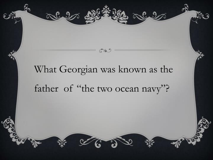 "What Georgian was known as the father  of ""the two ocean navy""?"