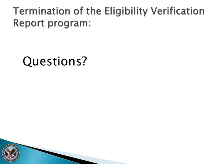 Termination of the Eligibility Verification Report program