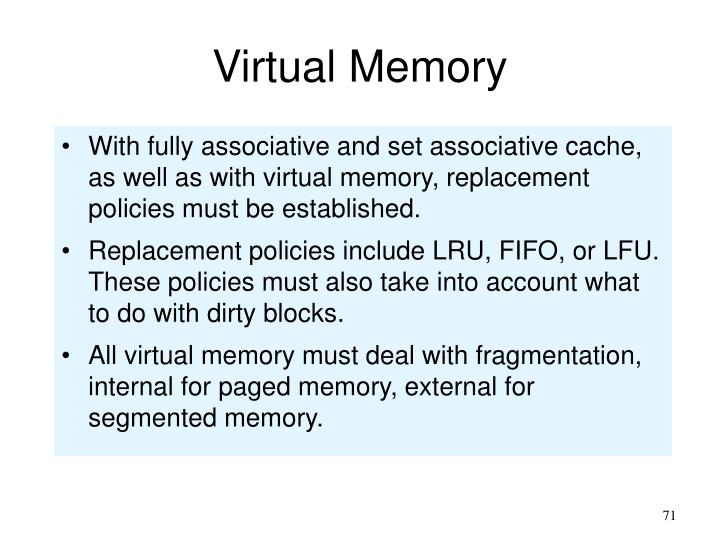 With fully associative and set associative cache, as well as with virtual memory, replacement policies must be established.