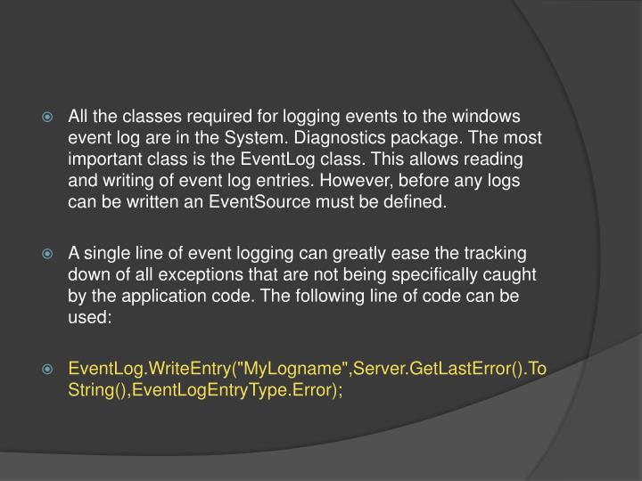 All the classes required for logging events to the windows event log are in the System. Diagnostics package. The most important class is the EventLog class. This allows reading and writing of event log entries. However, before any logs can be written an EventSource must be defined.