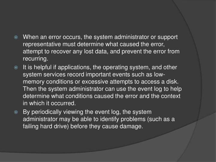 When an error occurs, the system administrator or support representative must determine what caused the error, attempt to recover any lost data, and prevent the error from recurring.