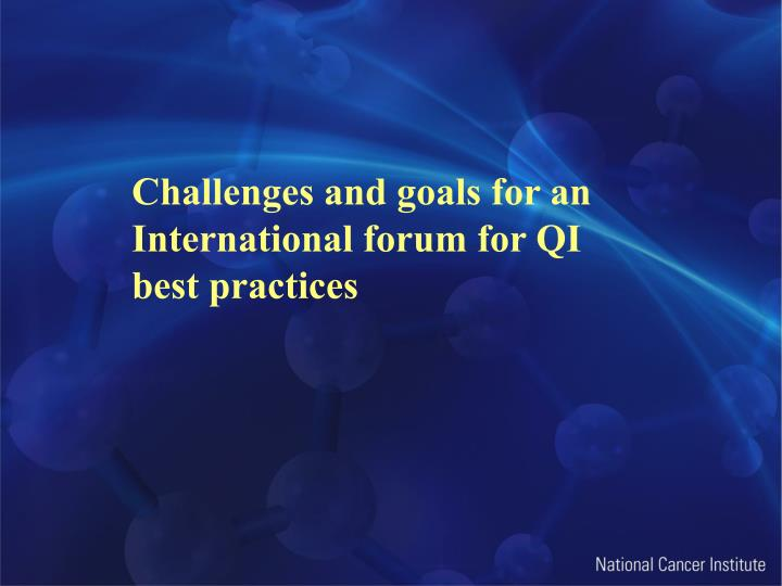 Challenges and goals for an International forum for QI best practices