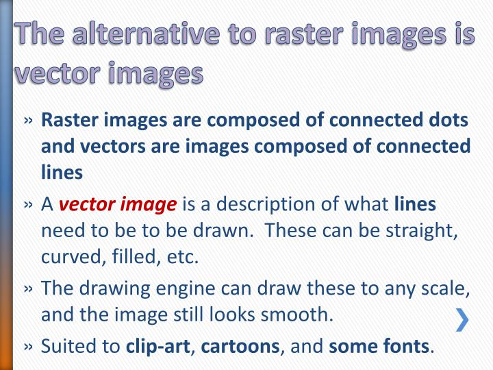 The alternative to raster images is vector images