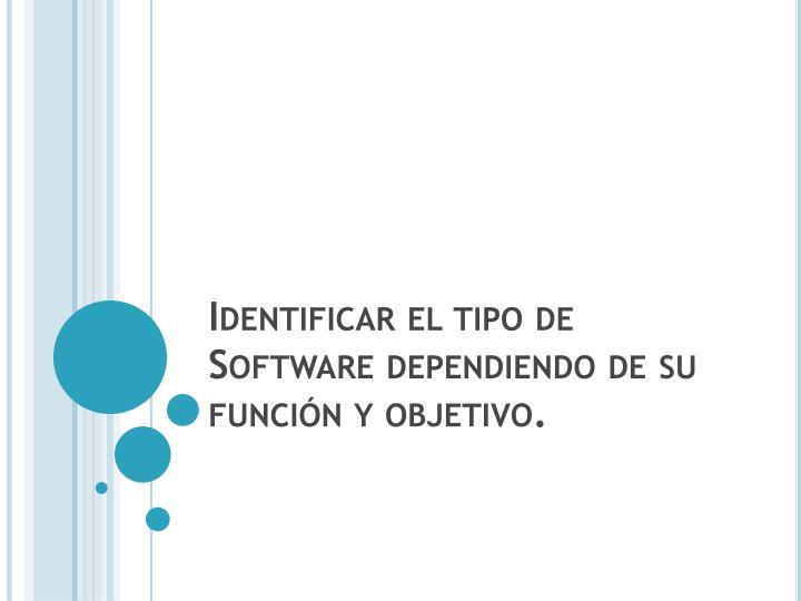 Identificar el tipo de Software dependiendo de su función y objetivo.