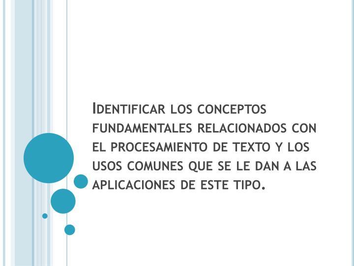 Identificar los conceptos fundamentales relacionados con el procesamiento de texto y los usos comunes que se le dan a las aplicaciones de este tipo.