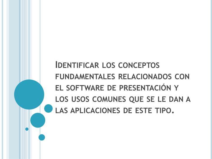 Identificar los conceptos fundamentales relacionados con el software de presentación y los usos comunes que se le dan a las aplicaciones de este tipo.