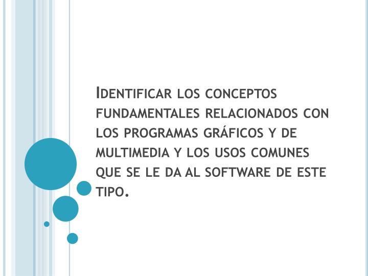 Identificar los conceptos fundamentales relacionados con los programas gráficos y de multimedia y los usos comunes que se le da al software de este tipo.