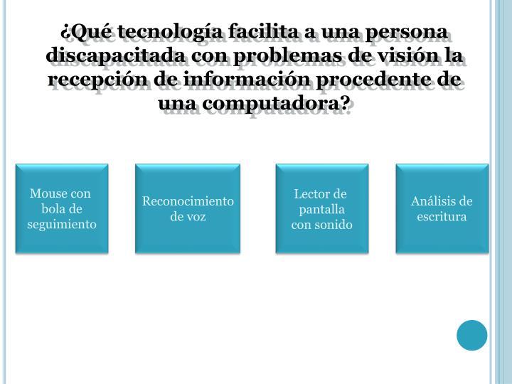 ¿Qué tecnología facilita a una persona discapacitada con problemas de visión la recepción de información procedente de una computadora?