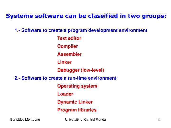 Systems software can be classified in two groups:
