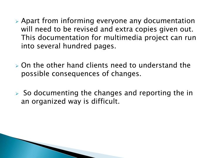 Apart from informing everyone any documentation will need to be revised and extra copies given out. This documentation for multimedia project can run into several hundred pages.