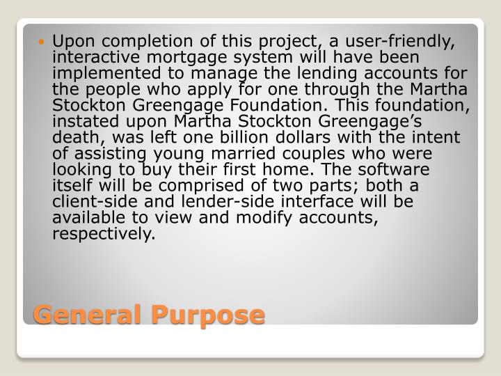 Upon completion of this project, a user-friendly, interactive mortgage system will have been implemented to manage the lending accounts for the people who apply for one through the Martha Stockton Greengage Foundation. This foundation, instated upon Martha Stockton Greengage's death, was left one billion dollars with the intent of assisting young married couples who were looking to buy their first home. The software itself will be comprised of two parts; both a client-side and lender-side interface will be available to view and modify accounts, respectively