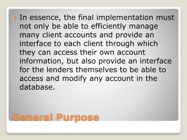 In essence, the final implementation must not only be able to efficiently manage many client accounts and provide an interface to each client through which they can access their own account information, but also provide an interface for the lenders themselves to be able to access and modify any account in the database.