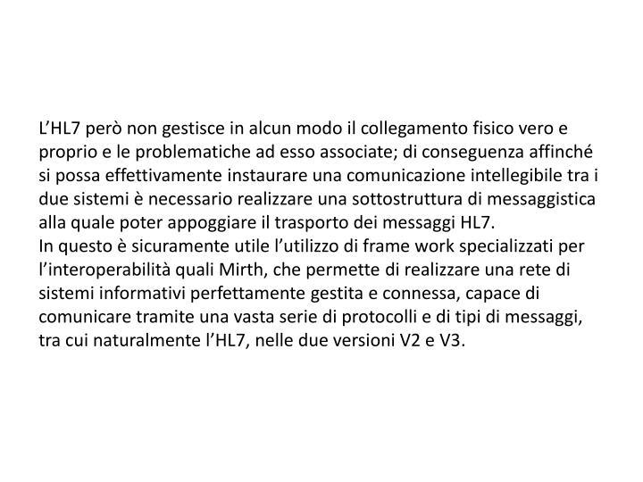 L'HL7 però non gestisce in alcun modo il collegamento fisico vero e proprio e le problematiche ad esso associate; di conseguenza affinché si possa effettivamente instaurare una comunicazione intellegibile tra i due sistemi è necessario realizzare una sottostruttura di messaggistica alla quale poter appoggiare il trasporto dei messaggi HL7.