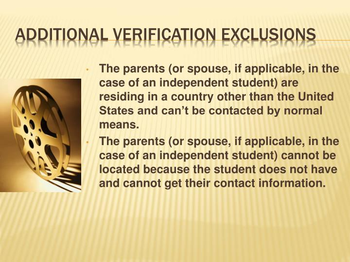 The parents (or spouse, if applicable, in the case of an independent student) are residing in a country other than the United States and can't be contacted by normal means.