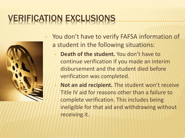You don't have to verify FAFSA information of a student in the following situations: