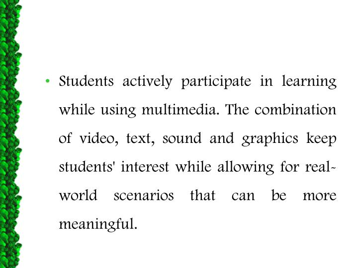 Students actively participate in learning while using multimedia. The combination of video, text, sound and graphics keep students' interest while allowing for real-world scenarios that can be more meaningful.