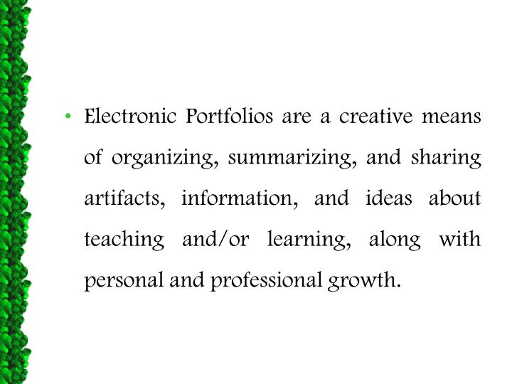 Electronic Portfolios are a creative means of organizing, summarizing, and sharing artifacts, information, and ideas about teaching and/or learning, along with personal and professional growth.