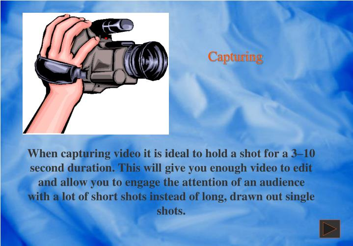 When capturing video it is ideal to hold a shot for a 3–10 second duration. This will give you enough video to edit and allow you to engage the attention of an audience with a lot of short shots instead of long, drawn out single shots.