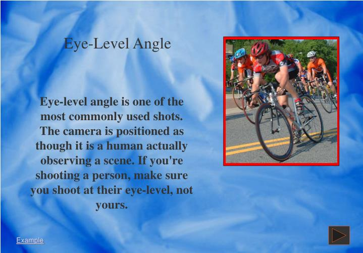 Eye-level angle is one of the most commonly used shots.