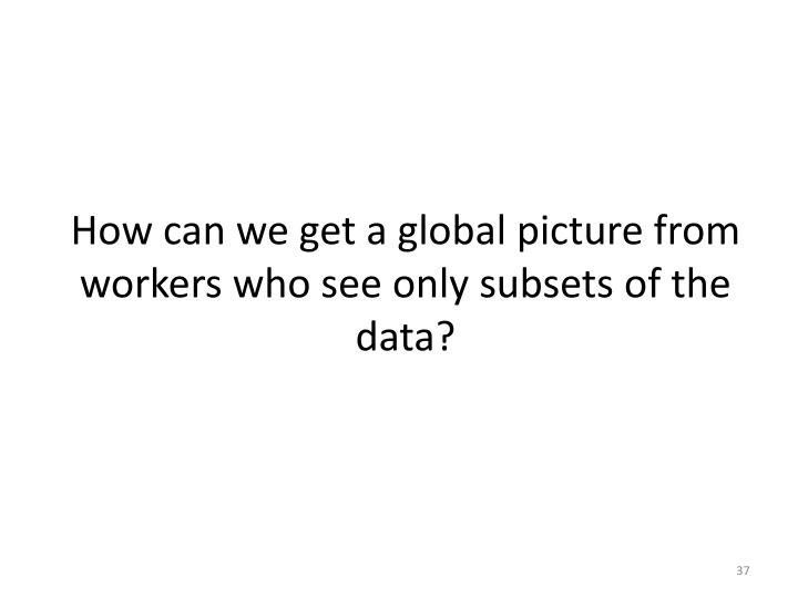 How can we get a global picture from workers who see only subsets of the data?