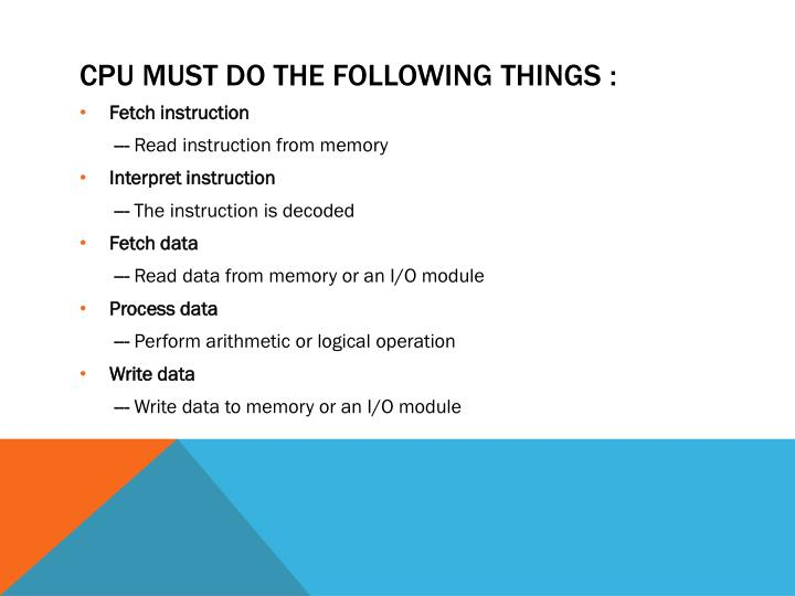 CPU must do the following things :