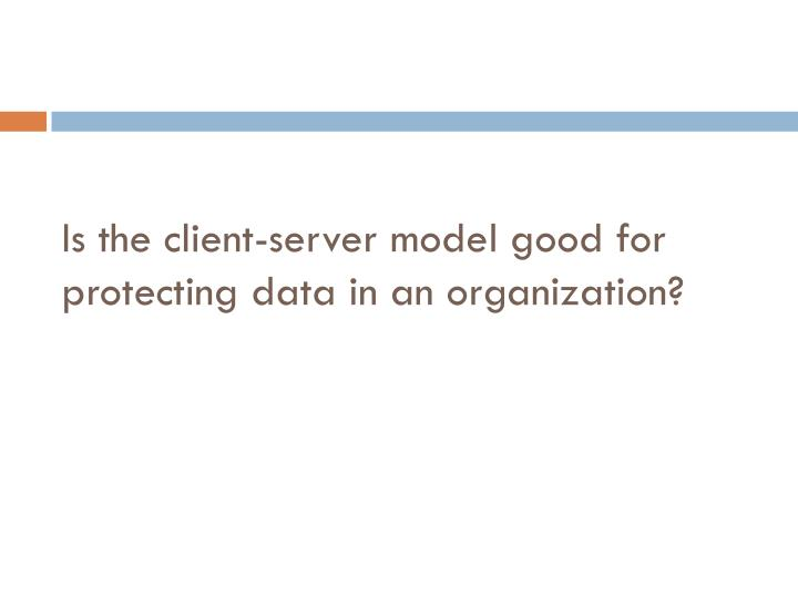 Is the client-server model good for protecting data in an organization?