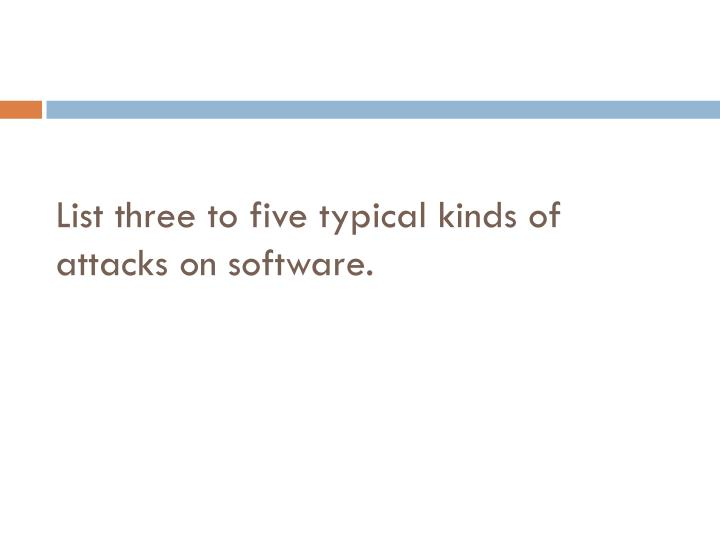 List three to five typical kinds of attacks on software.