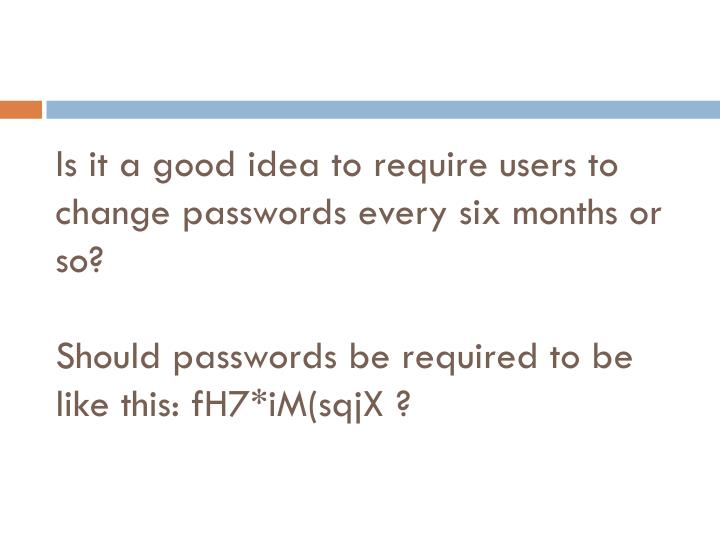 Is it a good idea to require users to change passwords every six months or so?