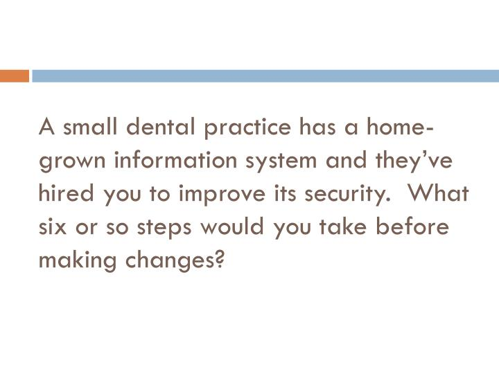 A small dental practice has a home-grown information system and they've hired you to improve its security.  What six or