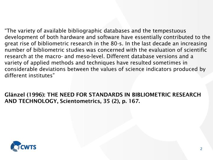 """The variety of available bibliographic databases and the tempestuous development of both hardware and software have essentially contributed to the great rise of bibliometric research in the 80-s. In the last decade an increasing number of bibliometric studies was concerned with the evaluation of scientific research at the macro- and meso-level. Different database versions and a variety of applied methods and techniques have resulted sometimes in considerable deviations between the values of science indicators produced by different institutes"""