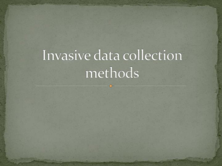 Invasive data collection methods