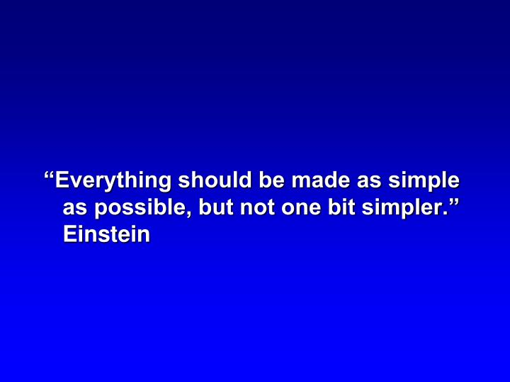 """Everything should be made as simple as possible, but not one bit simpler.""  Einstein"
