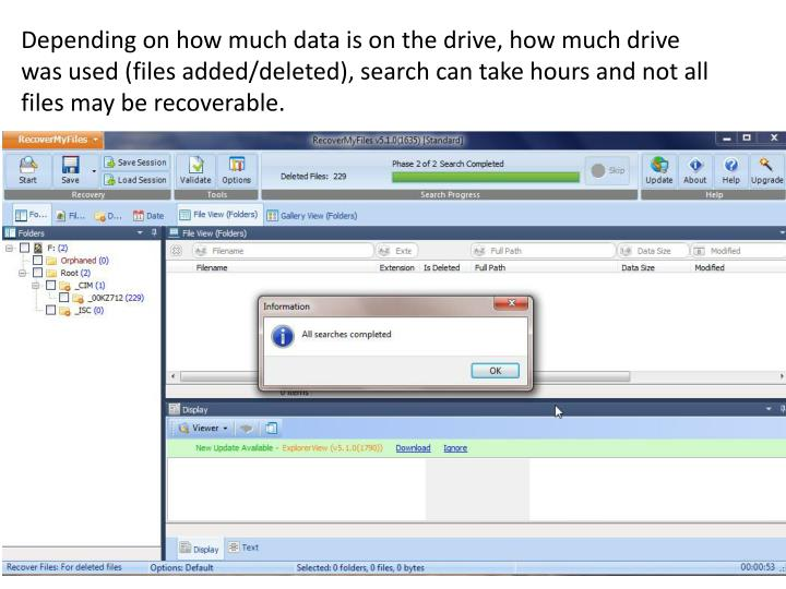 Depending on how much data is on the drive, how much drive was used (files added/deleted), search can take hours and not all files may be recoverable.