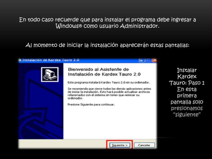 En todo caso recuerde que para instalar el programa debe ingresar a Windows® como usuario Administrador.