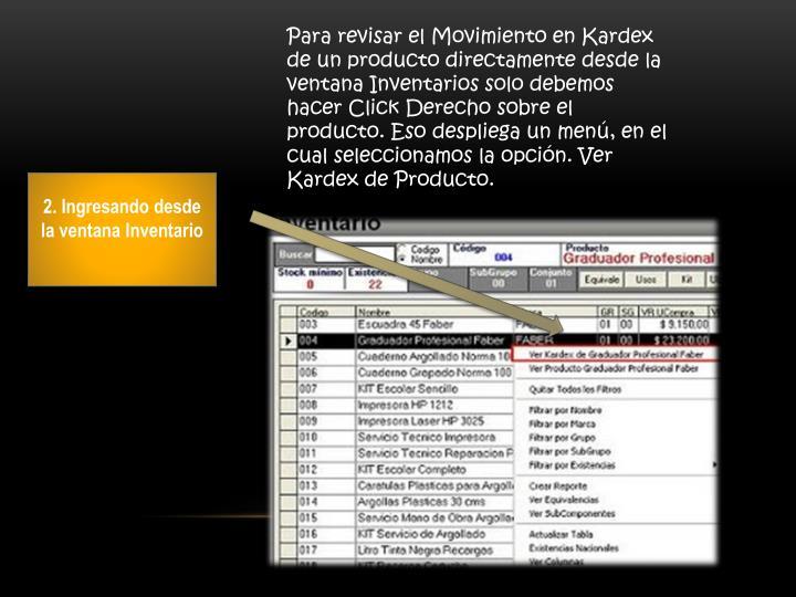 Para revisar el Movimiento en Kardex de un producto directamente desde la ventana Inventarios solo debemos hacer Click Derecho sobre el producto. Eso