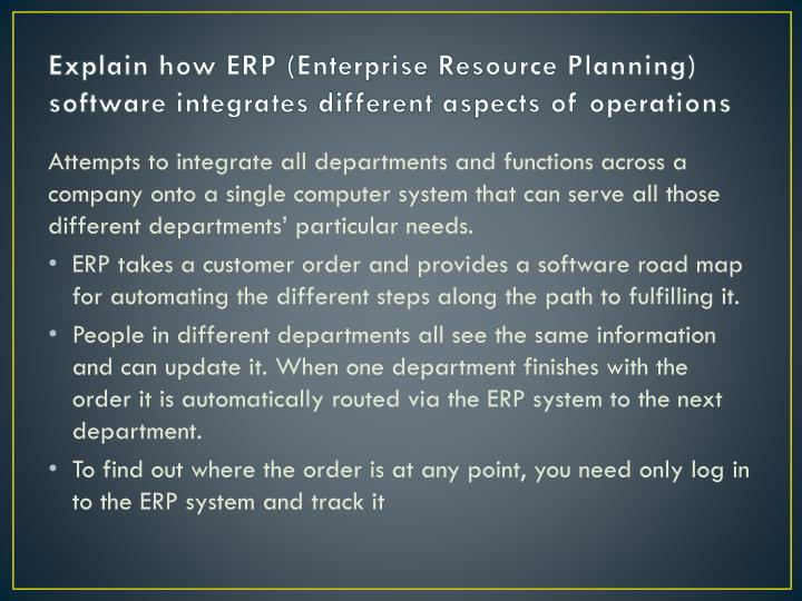 Explain how ERP (Enterprise Resource Planning) software integrates different aspects of operations