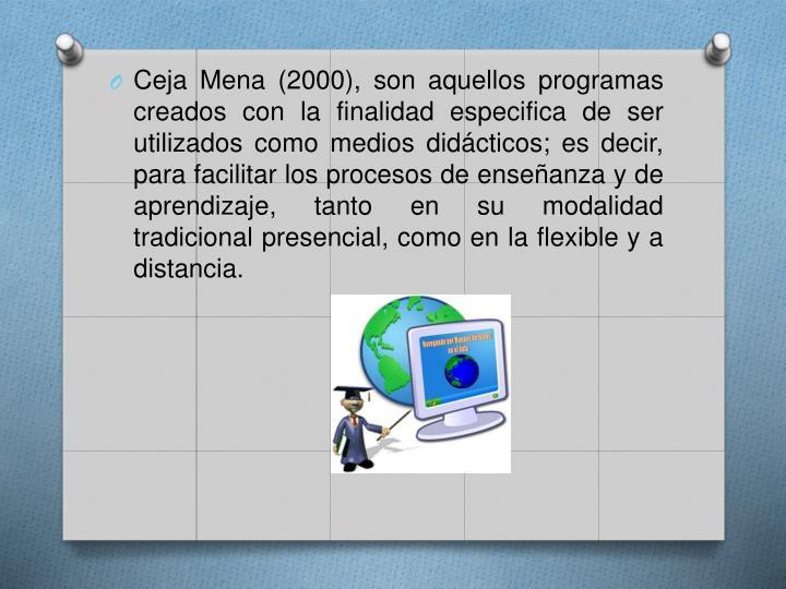 Ceja Mena (2000), son aquellos programas creados con la finalidad especifica de ser utilizados como medios didácticos; es decir, para facilitar los procesos de enseñanza y de aprendizaje, tanto en su modalidad tradicional presencial, como en la flexible y a distancia