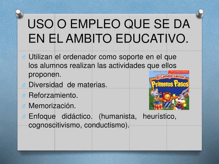 USO O EMPLEO QUE SE DA EN EL AMBITO EDUCATIVO.
