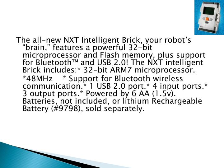 "The all-new NXT Intelligent Brick, your robot's ""brain,"" features a powerful 32-bit microprocessor and Flash memory, plus support for Bluetooth™ and USB 2.0! The NXT intelligent Brick includes"