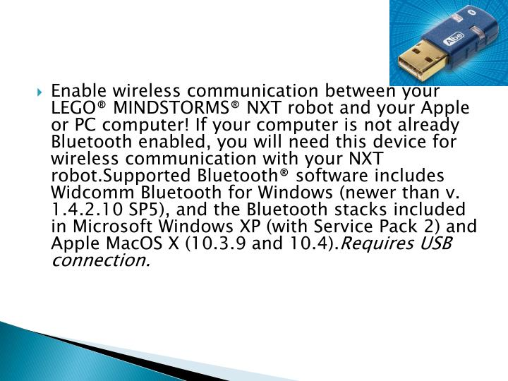 Enable wireless communication between your LEGO® MINDSTORMS® NXT robot and your Apple or PC computer! If your computer is not already Bluetooth enabled, you will need this device for wireless communication with your NXT