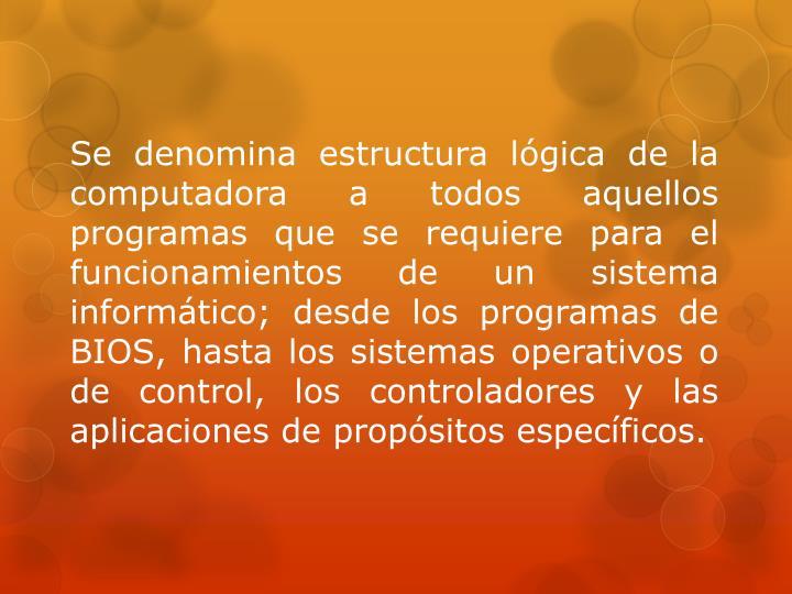 Se denomina estructura lógica de la computadora a todos aquellos programas que se requiere para el funcionamientos de un sistema informático; desde los programas de BIOS, hasta los sistemas operativos o de control, los controladores y las aplicaciones de propósitos específicos.