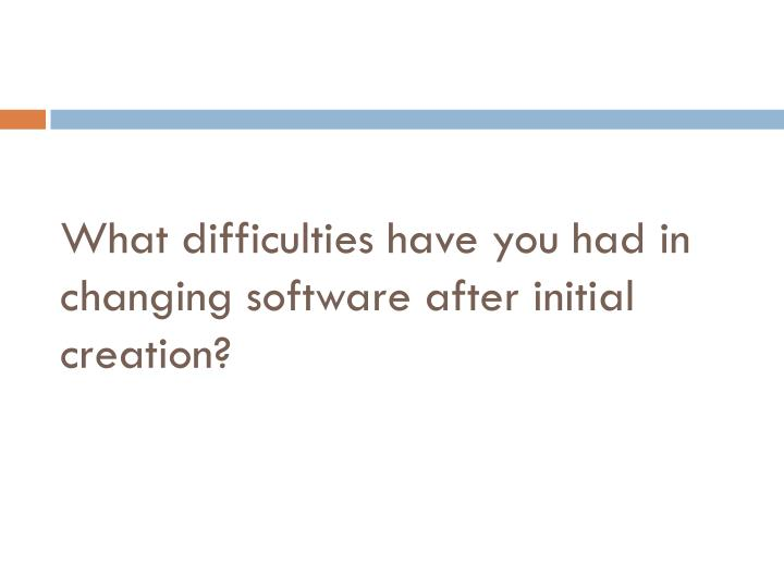 What difficulties have you had in changing software after initial creation?