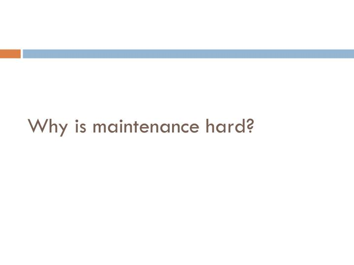 Why is maintenance hard?
