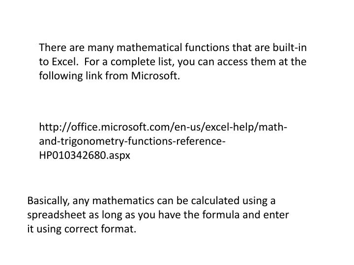 There are many mathematical functions that are built-in to Excel.  For a complete list, you can access them at the following link from Microsoft.