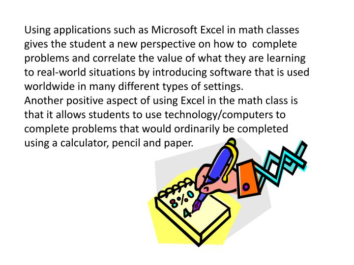 Using applications such as Microsoft Excel in math classes gives the student a new perspective on how to  complete problems and correlate the value of what they are learning to real-world situations by introducing software that is used worldwide in many different types of settings.