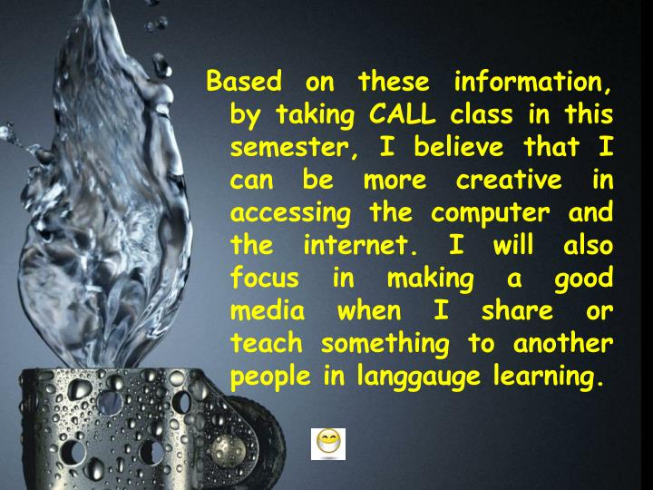 Based on these information, by taking CALL class in this semester, I believe that I can be more creative in accessing the computer and the internet. I will also focus in making a good media when I share or teach something to another people in
